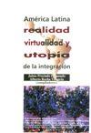 América Latina: realidad, virtualidad y utopía de la integración