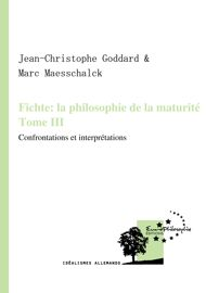 Fichte : la philosophie de la maturité. Tome III