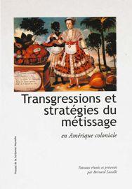 Transgressions et stratégies du métissage en Amérique coloniale